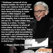 Love this Roger Ebert quote. So wise, loving, and doable. Simply must try to live this way.