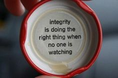 Integrity....doing the right thing when no one is watching