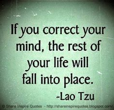 If you correct your mind, the rest of your life will fall into place. ~Lao Tzu   #FamousPeople #famousquotes #famouspeoplequotes #famousquotesandsayings #famouspeoplequotesandsayings #quotesbyfamouspeople #quotesbyLaoTzu #LaoTzu #LaoTzuquotes #correct #mind #rest #life #fall #place #shareinspirequotes #share #inspire #quotes #whatsapp
