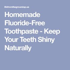 Homemade Fluoride-Free Toothpaste - Keep Your Teeth Shiny Naturally