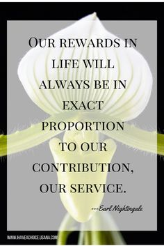 Our rewards in life will always be in exact proportion to our contribution, our service. —Earl Nightingale Personal Development quote, Self motivation, Leadership, service, contribution, Entrepreneur mindset, network marketing quote