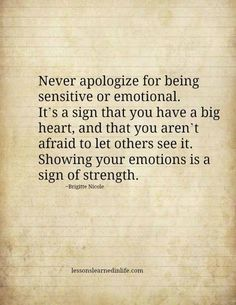 """Never apologize for being sensitive or emotional it's a sign that you have a big heart and that you aren't afraid to let others see it showing you emotions is a sign of strength."" - Brigitte Nicole"
