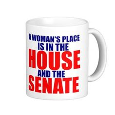 A Woman's Place is in the House and the Senate Political Coffee or Tea Mug