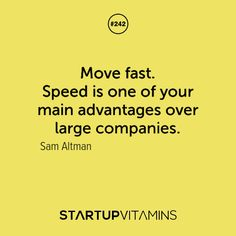 Move fast. Speed is one of your main advantages over large companies. -Sam Altman