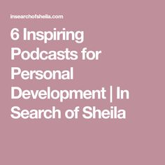 6 Inspiring Podcasts for Personal Development | In Search of Sheila