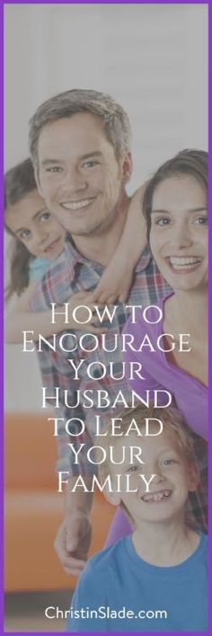 How can you encourage your husband to lead your family? Here are some ideas to get you started. | How to Encourage Your Husband to Lead Your Family — Christin Slade