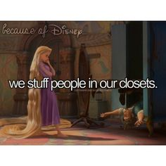 Because Of Disney we stuff people in our closets! I'm scrolling through all these meaningful Disney quotes and I see this...haha love it!