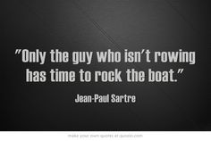 """Only the guy who isn't rowing has time to rock the boat."""