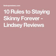 10 Rules to Staying Skinny Forever - Lindsey Reviews