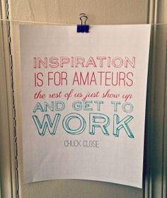 """""""Inspiration is for amateurs; the rest of us just show up and get to work"""" - Chuck Close. Link to free download on Enough Hours in the Day."""