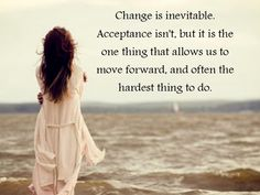 Change is inevitable. Acceptance isn't, but it is the one thing that allows us to move forward, and often the hardest thing to do.