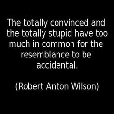 Totally convinced and totally stupid - R.A. Wilson
