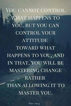 You cannot control what happens to you, but you can control your attitude toward what happens to you, and in that, you will be mastering change rather than allowing it to master you..