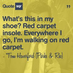 What's this in my shoe? Red carpet insole. Everywhere I go, I'm walking on red carpet. - Tom Haverford (Parks and Rec) #quotesqr #quotes #funnyquotes