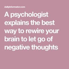 A psychologist explains the best way to rewire your brain to let go of  negative thoughts 8ee3dfc97