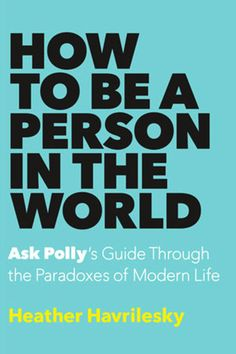 "11 of the Best Books to Read in July: 'HOW TO BE A PERSON IN THE WORLD' BY HEATHER HAVRILESKY: Many an internet denizen has taken comfort in Heather Havrilesky's paper-cut-sharp, preternaturally prescient ""Ask Polly"" advice column. Now, a collection of new letters from the modern agony aunt, plus a few old favorites. (Doubleday, July 12)"