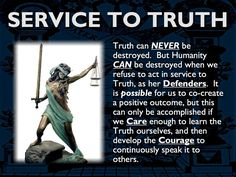 TRUTH CAN NEVER BE DESTROYED. But Humanity CAN be destroyed when we refuse to act in service to Truth, as her Defenders. It is possible for us to co-create a positive outcome, but this can only be accomplished if we Care enough to learn the Truth ourselves, and then develop the Courage to continuously speak it to others.