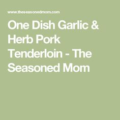One Dish Garlic & Herb Pork Tenderloin - The Seasoned Mom