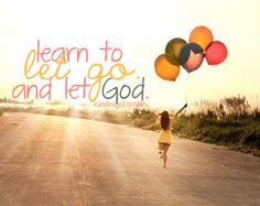 learn to let go, and let God.