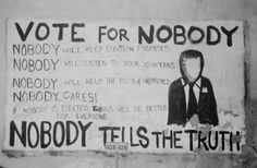 Vote for Nobody Nobody will keep election promises Nobody will listen to your concerns Nobody will help the poor & unemployed Nobody cares! If Nobody is elected, things will be better for everyone NOBODY TELLS THE TRUTH Nobody Nobody, Graffiti, Le Cri, Help The Poor, My Generation, Tell The Truth, Picture Collection, Listening To You, Love Life