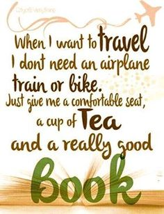 When I want to travel, I don't need an airplane, train, or bike. Just give me a comfortable seat, a cup of tea, and a really good book.
