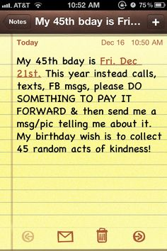 Help me celebrate my 45th birthday on December 21st by PAYING IT FORWARD and performing a Random Act of Kindness then posting a picture or sending me a message telling me how you did it! My birthday wish is to collect 45 Random Acts.