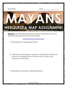 Maya - Webquest and Map Assignment with Key - This 10 page document contains a webquest and map assignment related to the history of the Maya civilization in Mesoamerica. It covers all of the major elements related to the Maya civilization, including: geography, religion, culture, advancements, and collapse. It contains 24 questions from the history.com website.