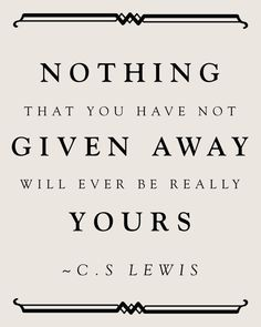 Nothing that you have not given away ~ C.S. Lewis