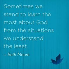 """Sometimes we stand to learn the most about God from the situations we understand the least."" - Beth Moore"
