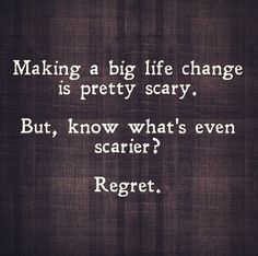 Making a big life change is pretty scary. But, know what's even scarier?  Regret.  #life #lesson #quote