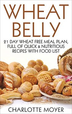 WHEAT BELLY: GLUTEN FREE: 21 Day Wheat-Free Meal Plan, Full of Quick and Nutritious Recipes with Food List (Slow Cooker, Low Carb, Grain Free, Weight Loss) (Healthy, Low Fat, Quick & Easy) by Charlotte Moyer