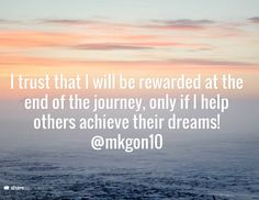 I trust that I will be rewarded at the end of the journey, only if I help others achieve their dreams! @mkgon10