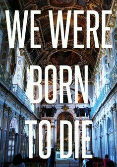 we were born to die