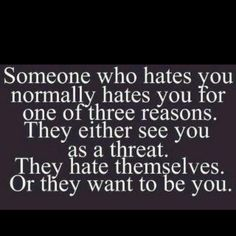 I have never loved a quote more! Speaks real truth! It's funny when someone claims you don't have haters, people just don't like you... BUT then quote a haters gonna hate!