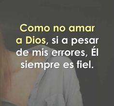 Como no amar a Dios, si a pesar de mis errores, El siempre es fiel.