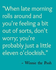 "Winnie the Pooh Quote: ""When late morning rolls around and you're feeling a bit out of sorts, don't worry; you're probably just a little eleven o'clockish."" #Disney"