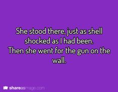 She stood there, just as shell shocked as I had been. Then she went for the gun on the wall.