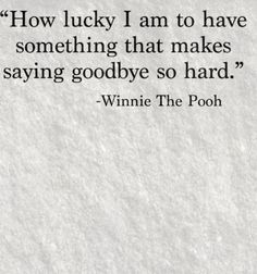 Wise man, that Pooh. How unfortunate that those who are so lucky to have that trait is only there cause a person was there to think those thoughts, and there are some that brag about having that still treat people like they are better than others. So really who cares if you are hard to say goodbye , first u need to say it as well