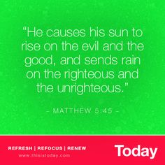 """He causes his sun to rise on the evil and the good, and sends rain on the righteous and the unrighteous.""  -Matthew 5:45"