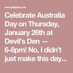 Celebrate Australia Day on Thursday, January 26th at Devil's Den — 6-8pm! No, I didn't just make this day up!   It's celebrated annually on the 26th of January and marks the anniversary of the 1788 arrival of the First Fleet of British Ships on Australian soil. In present-day Australia, celebrations reflect the diverse society and landscape of the nation, and are marked by community and family events, reflections on Australian history, official community awards, and getting drunk in your…