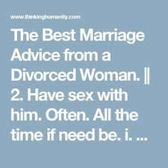 The Best Marriage Advice from a Divorced Woman. ||  2. Have sex with him. Often. All the time if need be.  i. Best advice received from an older woman on the eve of my wedding 12 years ago: Make love a lot, especially when you don't feel like it. Making love is a balm, it covers and heals a lot of the wounds we inflict on one another in a marriage. When you feel like you just aren't close to your spouse, that's the time to take off your clothes and get close. Boy-oh-boy, was Janice right!