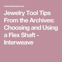 Jewelry Tool Tips From the Archives: Choosing and Using a Flex Shaft - Interweave