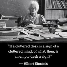 """If a cluttered desk is a sign of a cluttered mind, of what, then, is an empty desk a sign?""  - Albert Einstein"