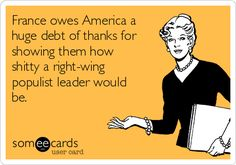 Free and Funny Reminders Ecard: France owes America a huge debt of thanks for showing them how shitty a right-wing populist leader would be. Create and send your own custom Reminders ecard. Political Quotes, Political Views, Right Wing, Real Talk, I Laughed, Laughter, At Least, Emperors New Clothes, Thankful