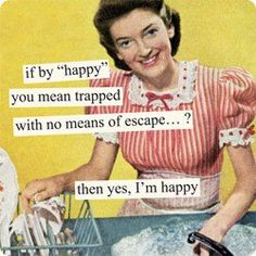 "If by ""happy"" you mean trapped with no means of escape...? Then yes, I'm happy."