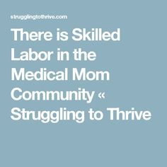 There is Skilled Labor in the Medical Mom Community « Struggling to Thrive