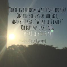"""""""There is freedom waiting for you On the breezes of the sky, And you ask, """"What if I fall?""""  Oh but my darling,  what if you fly?"""" Erin Hanson poems, poetry quotes, quotes on leap of faith, following your heart"""