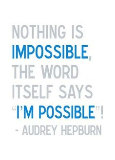 "QUOTE: ""Nothing is impossible..."""