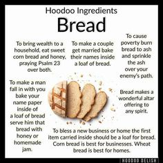 ~*~ HOODOO INGREDIENTS: BREAD ~*~ bread symbolizes the energy of prosperity, wealth, and well-being. It is also strongly associated with… Hoodoo Spells, Magick Spells, Witchcraft, Magick Book, Gypsy Spells, Voodoo Hoodoo, Herbal Magic, Witch Spell, White Magic