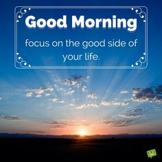 Good Morning. Focus on the good side of your life.